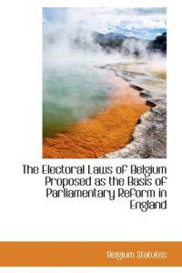 The Electoral Laws of Belgium Proposed As the Basis of Parliamentary Reform in England