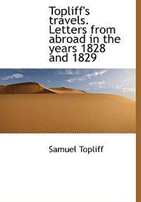 Topliff's Travels. Letters from Abroad in the Years 1828 and 1829
