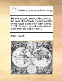 Several Essays Towards Discovering the Laws of Electricity. Communicated to the Royal Society by John Ellicott, F.R.S. to Which Is Prefixed Part of a Letter from the Abb Nollet, ...