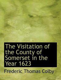 The Visitation of the County of Somerset in the Year 1623