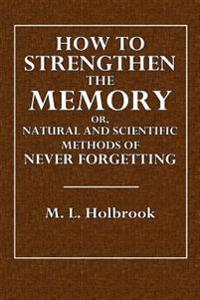 How to Strengthen the Memory: Or, Natural and Scientific Methods of Never Forgetting