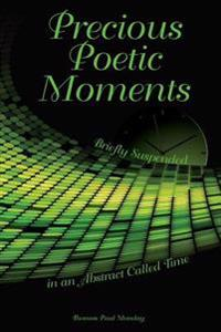 Precious Poetic Moments Briefly Suspended in an Abstract Called Time