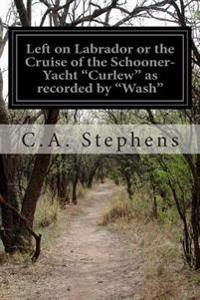 """Left on Labrador or the Cruise of the Schooner-Yacht """"Curlew"""" as Recorded by """"Wash"""""""