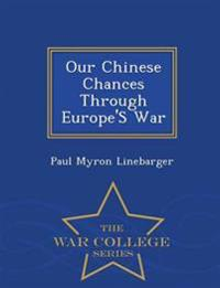 Our Chinese Chances Through Europe's War - War College Series