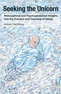 Seeking the Unicorn: Philosophical and Psychoanalytical Insights Into the Practice and Teaching of Aikido