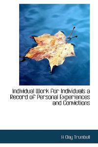 Individual Work for Individuals a Record of Personal Experiences and Convictions