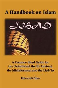 A Handbook on Islam: A Counter-Jihad Guide for the Uninitiated, the Ill-Advised the Misinformed, and the Lied-To