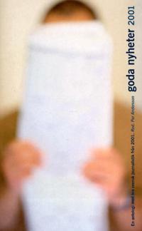 Goda nyheter : en antologi med bra svensk journalistik från ... . 2001