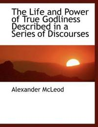 The Life and Power of True Godliness Described in a Series of Discourses