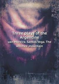 Three Plays of the Argentine Uan Moreira. Santos Vega. the Witches' Mountain