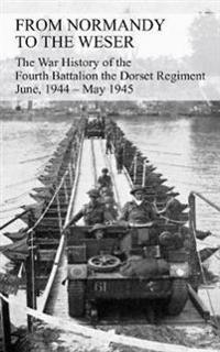 From Normandy to the Weser the War History of the Fourth Battalion the Dorset Regiment June, 1944 - May 1945