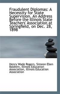 Fraudulent Diplomas: A Necessity for State Supervision. an Address Before the Illinois State Teacher
