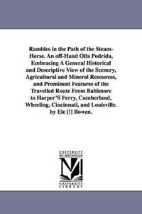 Rambles in the Path of the Steam-Horse. an Off-Hand Olla Podrida, Embracing a General Historical and Descriptive View of the Scenery, Agricultural and Mineral Resources, and Prominent Features of the Travelled Route from Baltimore to Harper's Ferry, Cumber