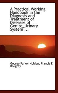 A Practical Working Handbook in the Diagnosis and Treatment of Diseases of Genito-urinary System