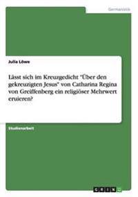 """Lasst Sich Im Kreuzgedicht """"Uber Den Gekreuzigten Jesus"""" Von Catharina Regina Von Greiffenberg Ein Religioser Mehrwert Eruieren?"""