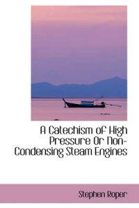 A Catechism of High Pressure or Non-condensing Steam Engines
