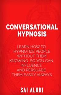 Conversational Hypnosis: Learn How to Hypnotize People Without Them Knowing So You Can Influence and Persuade Them Easily Always