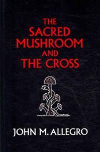The Sacred Mushroom and the Cross: A Study of the Nature and Origins of Christianity Within the Fertility Cults of the Ancient Near East