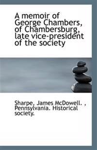 A Memoir of George Chambers, of Chambersburg, Late Vice-President of the Society