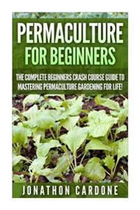 Permaculture for Beginners: The Complete Beginners Crash Course Guide to Learning Permaculture Gardening for Life!
