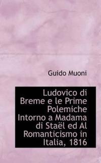 Ludovico Di Breme E Le Prime Polemiche Intorno a Madama Di Sta L Ed Al Romanticismo in Italia, 1816