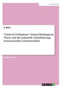 Clash of Civilizations. Samuel Huntingtons These Und Die Kulturelle Globalisierung Homosexueller Lebensmodelle
