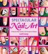 Spectacular Nail Art: A Step-By-Step Guide to 35 Gorgeous Designs