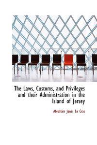The Laws, Customs, and Privileges and Their Administration in the Island of Jersey