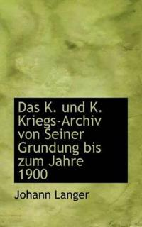 Das K. Und K. Kriegs-Archiv Von Seiner Grundung Bis Zum Jahre 1900