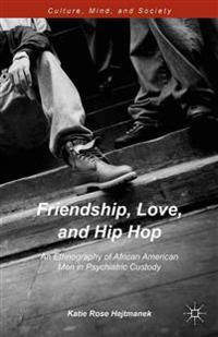 Friendship, Love, and Hip Hop: An Ethnography of African American Men in Psychiatric Custody