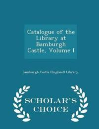 Catalogue of the Library at Bamburgh Castle, Volume I - Scholar's Choice Edition