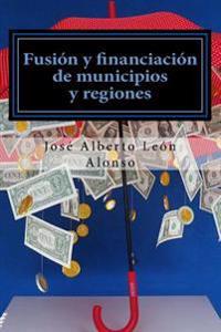 Fusion y Financiacion de Municipios y Regiones: Hacia Una Reorganizacion Territorial de Espana