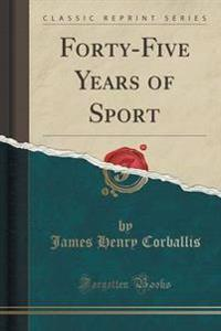 Forty-Five Years of Sport (Classic Reprint)