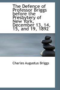 The Defence of Professor Briggs Before the Presbytery of New York, December 13, 14, 15, and 19, 1892