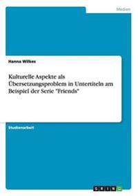 """Kulturelle Aspekteals Ubersetzungsproblem in Untertitelnam Beispiel Der Serie """"Friends"""""""