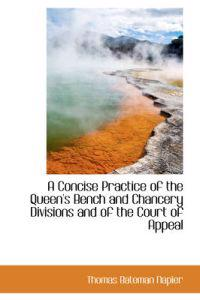 A Concise Practice of the Queen's Bench and Chancery Divisions and of the Court of Appeal