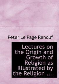 Lectures on the Origin and Growth of Religion As Illustrated by the Religion of the Ancient Babylonians