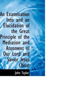An Examination into and an Elucidation of the Great Principle of the Mediation and Atonment of Our Lord and Savior Jesus Christ