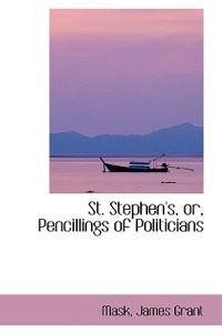 St. Stephen's, Or, Pencillings of Politicians