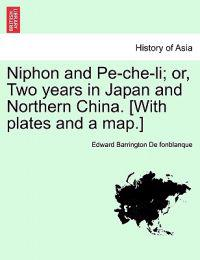 Niphon and Pe-Che-Li; Or, Two Years in Japan and Northern China. [With Plates and a Map.]