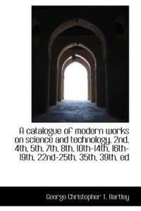 A Catalogue of Modern Works on Science and Technology. 2nd, 4th, 5th, 7th, 8th, 10th-14th, 16th-19th