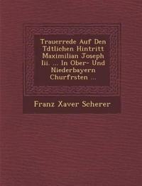 Trauerrede Auf Den T¿dtlichen Hintritt Maximilian Joseph Iii. ... In Ober- Und Niederbayern Churf¿rsten ...