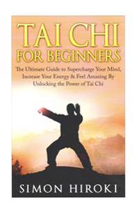 Tai Chi for Beginners: The Ultimate Guide to Supercharge Your Mind, Increase Your Energy & Feel Amazing by Unlocking the Power of Tai Chi