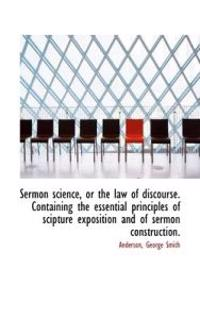 Sermon Science, or the Law of Discourse. Containing the Essential Principles of Scipture Exposition