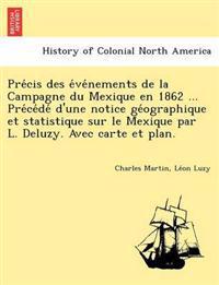Pre Cis Des E Ve Nements de La Campagne Du Mexique En 1862 ... Pre Ce de D'Une Notice GE Ographique Et Statistique Sur Le Mexique Par L. Deluzy. Avec Carte Et Plan.