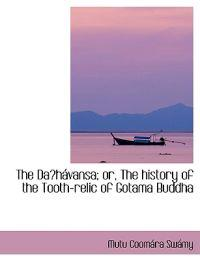 The Daa-shavansa; Or, the History of the Tooth-relic of Gotama Buddha