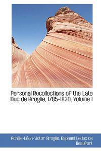Personal Recollections of the Late Duc De Broglie, 1785-1820
