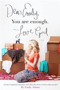 Dear Emily, You Are Enough. Love, God: A Story of Spiritual Surrender (and Other Tales from a Weird, Unknown Girl).