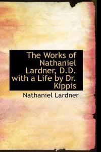 The Works of Nathaniel Lardner, D.D. with a Life by Dr. Kippis