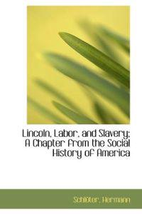 Lincoln, Labor, and Slavery; a Chapter from the Social History of America